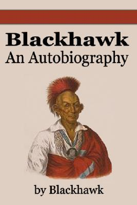 autobiography of black hawk Explore the life and struggles of black hawk, leader of a faction of sauk  who  died in united states famous people who died on october 3.