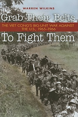 Grab Their Belts to Fight Them: The Viet Cong's Big Unit War Against the U.S., 1965-1966