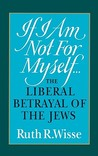 If I Am Not For Myself...: The Liberal Betrayal of the Jews