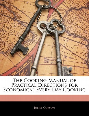 The Cooking Manual of Practical Directions for Economical Eve... by Juliet Corson