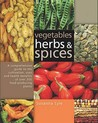 Vegetables, Herbs and Spices: A Comprehensive Guide to the Cultivation, Uses and Health Benefits of Over 200 Food-Producing Plants. Susanna Lyle