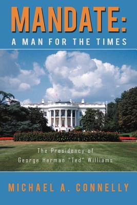 Mandate: A Man for the Times the Presidency of George Herman Ted Williams
