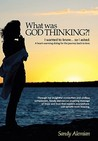 What Was God Thinking?!: I Wanted to Know...So I Asked. a Heart-Warming Dialog for the Journey Back to Love.