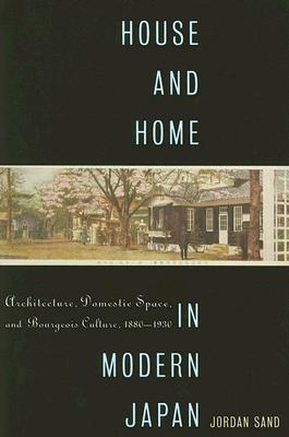 House and Home in Modern Japan: Architecture, Domestic Space, and Bourgeois Culture, 1880-1930