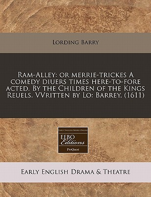 RAM-Alley: Or Merrie-Trickes a Comedy Diuers Times Here-To-Fore Acted. the Children of the Kings Reuels. Vvritten by Lo: Barrey. (1611) by Lording Barry