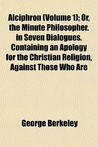 Alciphron, Vol 1 or The Minute Philosopher in Seven Dialogues. Containing an Apology for the Christian Religion