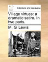 Village Virtues: A Dramatic Satire. in Two Parts