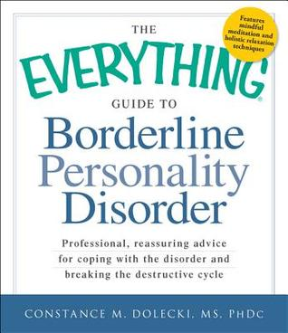 The Everything Guide to Borderline Personality Disorder: Professional, Reassuring Advice for Coping with the Disorder and Breaking the Destructive Cycle