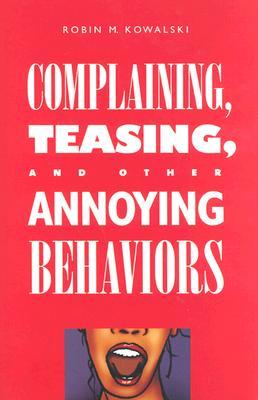 Complaining, Teasing, and Other Annoying Behaviors by Robin M. Kowalski
