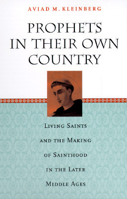 Prophets in Their Own Country: Living Saints and the Making of Sainthood in the Later Middle Ages