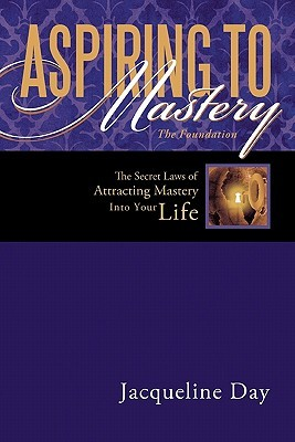 Aspiring to Mastery the Foundation: The Secret Laws of Attracting Mastery Into Your Life