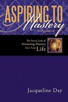 Aspiring to Mastery the Foundation: The Secret Laws of Attracting Mastery Into Your Life.
