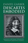 Descartes Embodied: Reading Cartesian Philosophy Through Cartesian Science