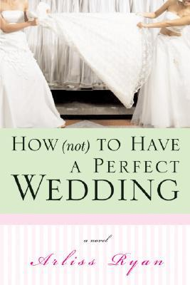 How (Not) to Have a Perfect Wedding: Before She Can Live Happily Ever After... She Has to Survive the Big Day