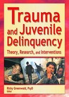 Trauma and Juvenile Delinquency: Theory, Research, and Interventions