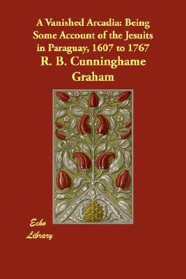 A Vanished Arcadia by R.B. Cunninghame Graham