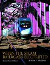 When the Steam Railroads Electrified, 2nd Revised Edition