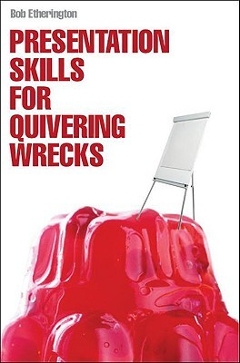 Presentation Skills For Quivering Wrecks by Bob Etherington