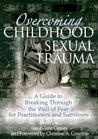 Overcoming Childhood Sexual Trauma: A Guide to Breaking Through the Wall of Fear for Practitioners and Survivors