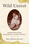 """Wild Unrest: Charlotte Perkins Gilman and the Making of """"The Yellow Wall-Paper"""""""