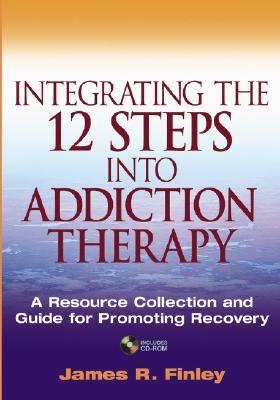 Integrating the 12 Steps Into Addiction Therapy: A Resource Collection and Guide for Promoting Recovery [With CDROM]
