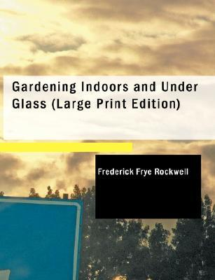 Gardening Indoors and Under Glass: A Practical Guide to the Planting, Care and Propagation of House Plants, and to the Construction ... of Hotbed, Coldframe and Small Greenhouse