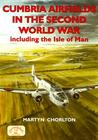 Cumbria Airfields In The Second World War, Including The Isle Of Man (British Airfields In The Second World War)