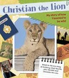 Christian the Lion: My Story of How I Learned to Be Wild