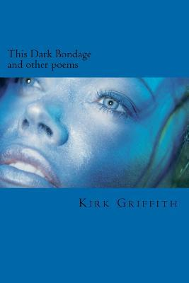 This Dark Bondage: And Other Poems Kirk Griffith