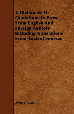 A Dictionary of Quotations in Prose from English and Foreign Authors Including Translations from Ancient Sources