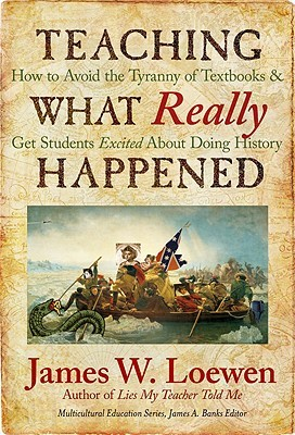 Teaching What Really Happened: How to Avoid the Tyranny of Textbooks and Get Students Excited About Doing History (Multicultural Education Series)
