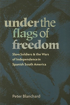 Under the Flags of Freedom: Slave Soldiers and the Wars of Independence in Spanish South America