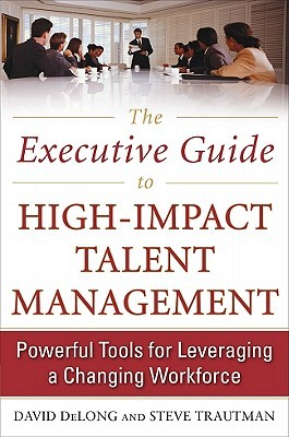 The Executive Guide to High-Impact Talent Management by DeLong David