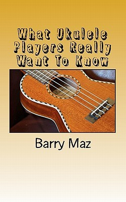 What Ukulele Players Really Want to Know by Barry Maz