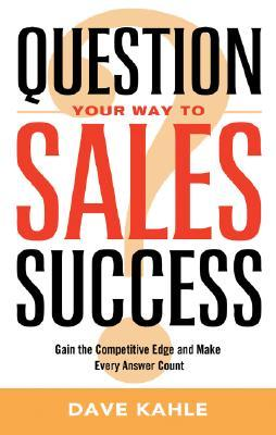 Question Your Way to Sales Success by Dave Kahle