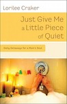 Just Give Me a Little Piece of Quiet: 60 Mini-Retreats for a Mom's Soul