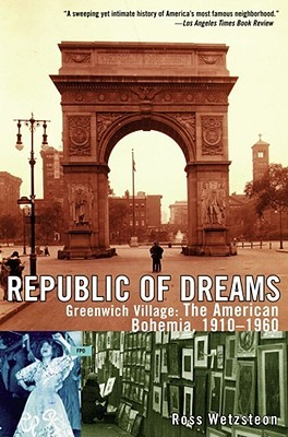 Republic of Dreams: Greenwich Village: The American Bohemia 1910-1960
