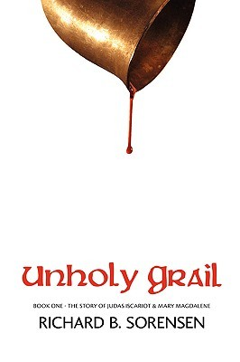 Unholy Grail - The Story of Judas Iscariot and Mary Magdalene by Richard B. Sorensen