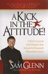 A Kick in the Attitude!  13 Kick'n Lessons to Re-Energize Your Attitude for Personal & Professional Success