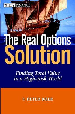 The Real Options Solution: Finding Total Value in a High-Risk World F. Peter Boer