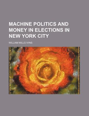 Machine Politics and Money in Elections in New York City by William Ivins