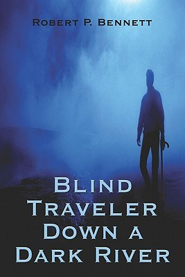 Blind Traveler Down a Dark River by Robert P. Bennett
