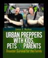 Urban Preppers with Kids, Pets &Parents by James G. Mushen