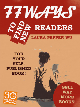 77 Ways to Find New Readers for Your Self-Published Book! by Laura Pepper