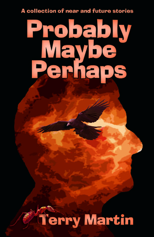 Probably Maybe Perhaps: A Collection of Near and Future Stories Terry Martin