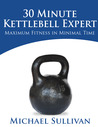 30 Minute Kettlebell Expert: Maximum Fitness in Minimal Time