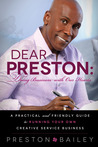 Dear Preston: Doing Business With Our Hearts: A Practical and Friendly Guide to Running Your Own Creative Service Business