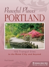 Peaceful Places: Portland: 103 Tranquil Sites in the Rose City and Beyond