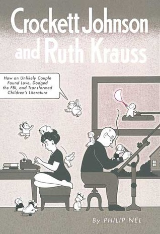 Crockett Johnson and Ruth Krauss: How an Unlikely Couple Found Love, Dodged the FBI, and Transformed Childrens Literature