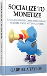 Socialize To Monetize: Engaging Your Online Communities Across Multiple Social Media Platforms (Facebook, Twitter, LinkedIn, StumbleUpon, Instagram, Flickr, ... Yelp, Ning, Klout, Social Link Building)